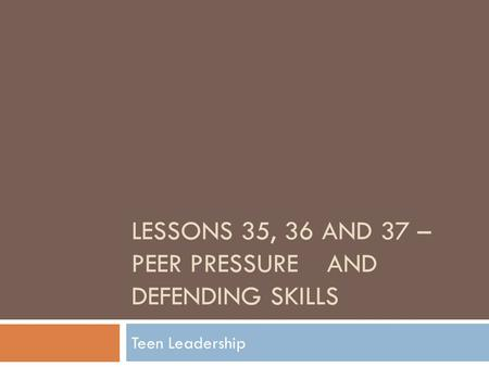 LESSONS 35, 36 AND 37 – PEER PRESSUREAND DEFENDING SKILLS Teen Leadership.
