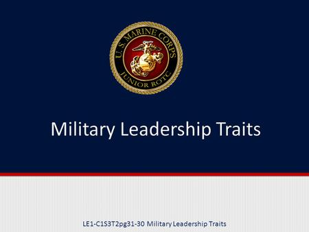 LE1-C1S3T2pg31-30 Military Leadership Traits. Purpose This lesson explains and provides examples of the 14 Military Leadership Traits used in the Marine.