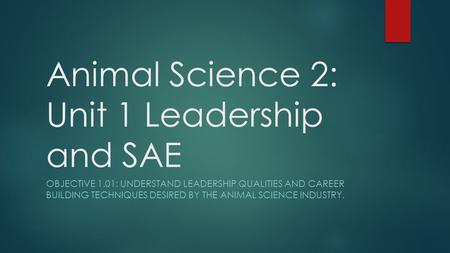 Animal Science 2: Unit 1 Leadership and SAE OBJECTIVE 1.01: UNDERSTAND LEADERSHIP QUALITIES AND CAREER BUILDING TECHNIQUES DESIRED BY THE ANIMAL SCIENCE.
