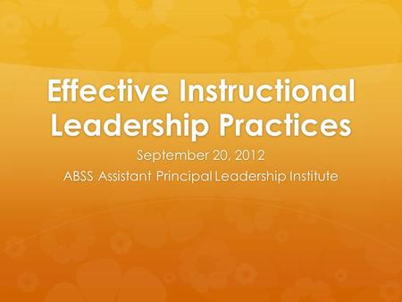 Effective Instructional Leadership Practices September 20, 2012 ABSS Assistant Principal Leadership Institute.