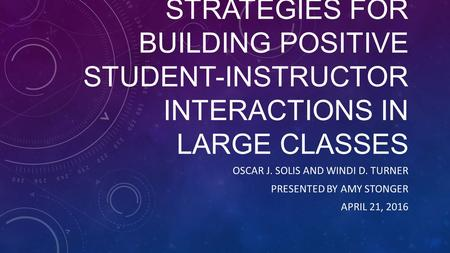 STRATEGIES FOR BUILDING POSITIVE STUDENT-INSTRUCTOR INTERACTIONS IN LARGE CLASSES OSCAR J. SOLIS AND WINDI D. TURNER PRESENTED BY AMY STONGER APRIL 21,