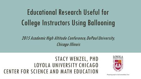 STACY WENZEL, PHD LOYOLA UNIVERSITY CHICAGO CENTER FOR SCIENCE AND MATH EDUCATION Educational Research Useful for College Instructors Using Ballooning.