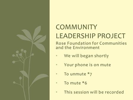 Rose Foundation for Communities and the Environment We will began shortly Your phone is on mute To unmute *7 To mute *6 This session will be recorded COMMUNITY.