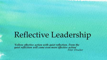 Reflective Leadership 'Follow effective action with quiet reflection. From the quiet reflection will come even more effective action' Peter Drucker.