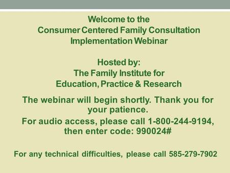 Welcome to the Consumer Centered Family Consultation Implementation Webinar Hosted by: The Family Institute for Education, Practice & Research The webinar.