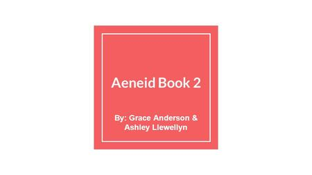 Aeneid Book 2 By: Grace Anderson & Ashley Llewellyn.