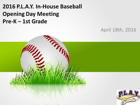 2016 P.L.A.Y. In-House Baseball Opening Day Meeting Pre-K – 1st Grade April 18th, 2016.