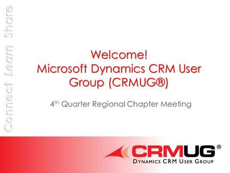 Welcome! Microsoft Dynamics CRM User Group (CRMUG®) 4 th Quarter Regional Chapter Meeting.