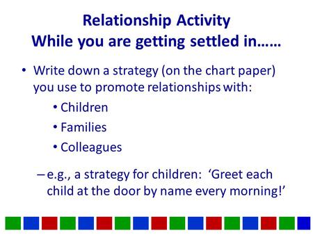 Relationship Activity While you are getting settled in…… Write down a strategy (on the chart paper) you use to promote relationships with: Children Families.