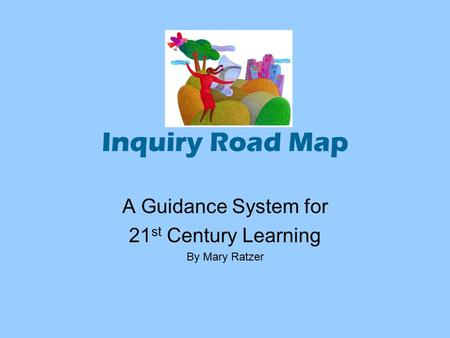 Inquiry Road Map A Guidance System for 21 st Century Learning By Mary Ratzer.