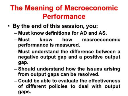 The Meaning of Macroeconomic Performance By the end of this session, you:By the end of this session, you: –Must know definitions for AD and AS. –Must know.