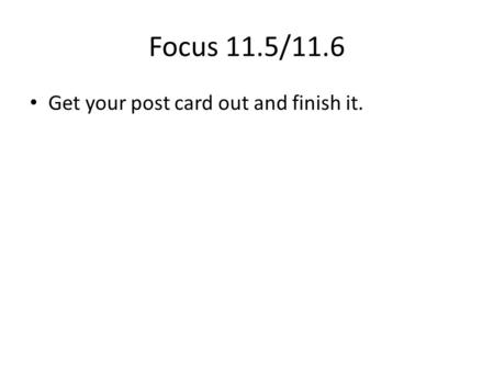Focus 11.5/11.6 Get your post card out and finish it.