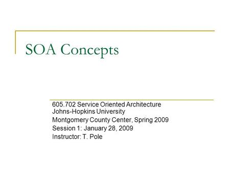 SOA Concepts 605.702 Service Oriented Architecture Johns-Hopkins University Montgomery County Center, Spring 2009 Session 1: January 28, 2009 Instructor: