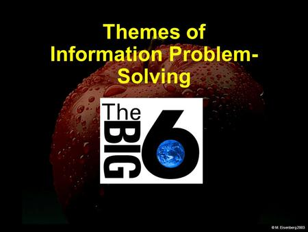 © M. Eisenberg 2003 Themes of Information Problem- Solving.
