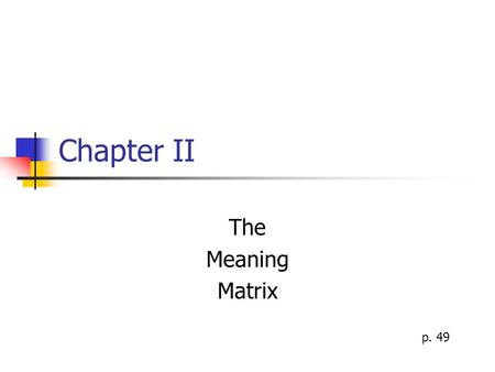 Chapter II The Meaning Matrix p. 49. The Meaning Matrix Above and beyond our internal movie, are our frames of meaning that influence the movie of our.