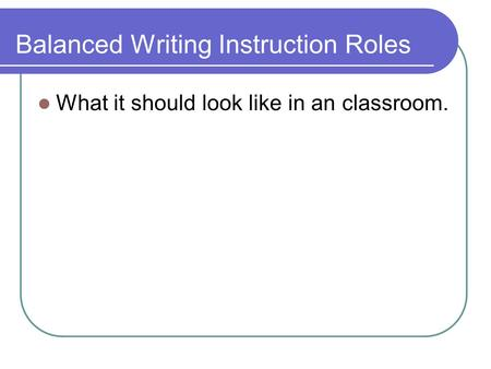 Balanced Writing Instruction Roles What it should look like in an classroom.