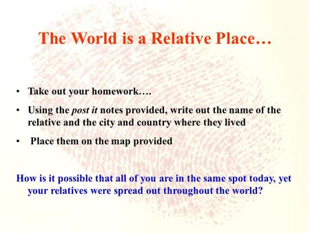 The World is a Relative Place… Take out your homework…. Using the post it notes provided, write out the name of the relative and the city and country where.