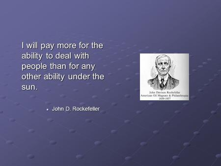 I will pay more for the ability to deal with people than for any other ability under the sun. John D. Rockefeller John D. Rockefeller.