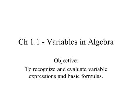Ch 1.1 - Variables in Algebra Objective: To recognize and evaluate variable expressions and basic formulas.