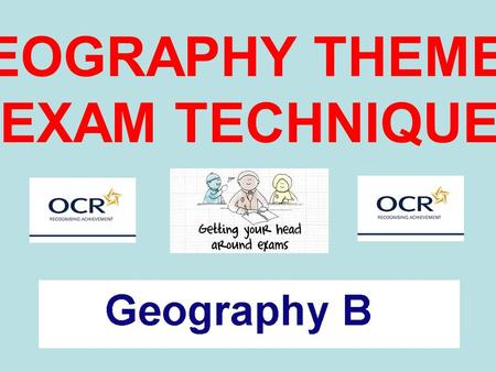 GEOGRAPHY THEMES EXAM TECHNIQUE. What are the three themes for your exam?What are the three themes for your exam?