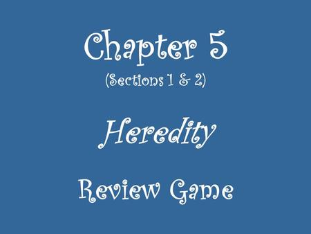 Chapter 5 (Sections 1 & 2) Heredity Review Game. An organism with two dominant alleles or two recessive alleles is called ______________. 1.