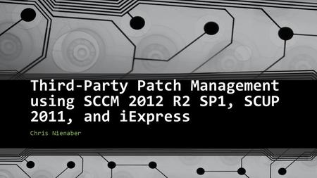 Third-Party Patch Management using SCCM 2012 R2 SP1, SCUP 2011, and iExpress Chris Nienaber.
