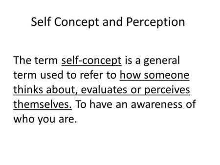 Self Concept and Perception The term self-concept is a general term used to refer to how someone thinks about, evaluates or perceives themselves. To have.