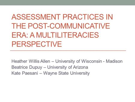 ASSESSMENT PRACTICES IN THE POST-COMMUNICATIVE ERA: A MULTILITERACIES PERSPECTIVE Heather Willis Allen – University of Wisconsin - Madison Beatrice Dupuy.