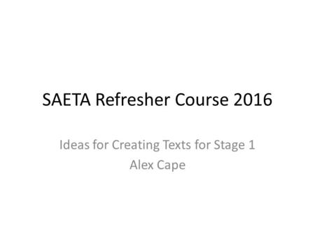 SAETA Refresher Course 2016 Ideas for Creating Texts for Stage 1 Alex Cape.