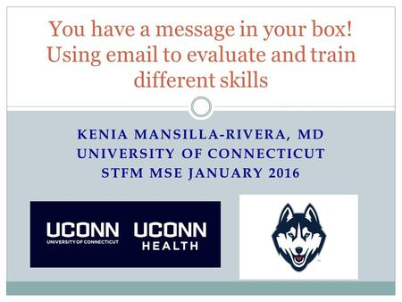 KENIA MANSILLA-RIVERA, MD UNIVERSITY OF CONNECTICUT STFM MSE JANUARY 2016 You have a message in your box! Using email to evaluate and train different skills.