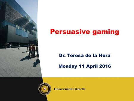 Persuasive gaming Dr. Teresa de la Hera Monday 11 April 2016