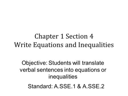 Chapter 1 Section 4 Write Equations and Inequalities Objective: Students will translate verbal sentences into equations or inequalities Standard: A.SSE.1.