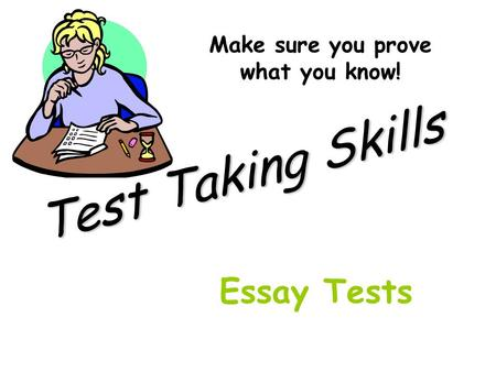 Test Taking Skills Make sure you prove what you know! Essay Tests.