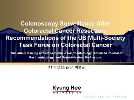 Towards Global Eminence K Y U N G H E E U N I V E R S I T Y Colonoscopy Surveillance After Colorectal Cancer Resection: Recommendations of the US Multi-Society.