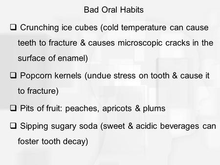 Bad Oral Habits  Crunching ice cubes (cold temperature can cause teeth to fracture & causes microscopic cracks in the surface of enamel)  Popcorn kernels.