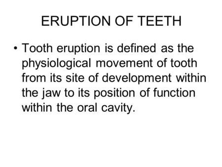 ERUPTION OF TEETH Tooth eruption is defined as the physiological movement of tooth from its site of development within the jaw to its position of function.