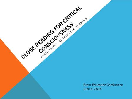 CLOSE READING FOR CRITICAL CONSCIOUSNESS FACILITATOR: ANTOINETTE JENKINS Bronx Education Conference June 4, 2015.