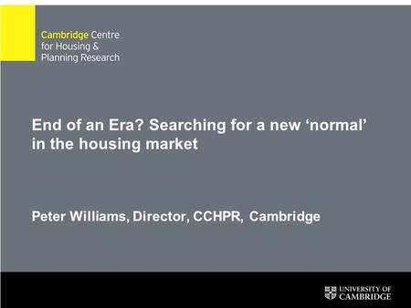 End of an Era? Searching for a new 'normal' in the housing market Peter Williams, Director, CCHPR, Cambridge.