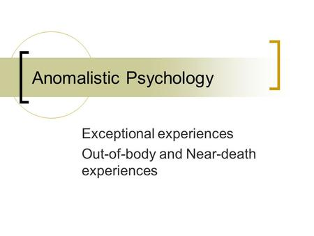 Anomalistic Psychology Exceptional experiences Out-of-body and Near-death experiences.