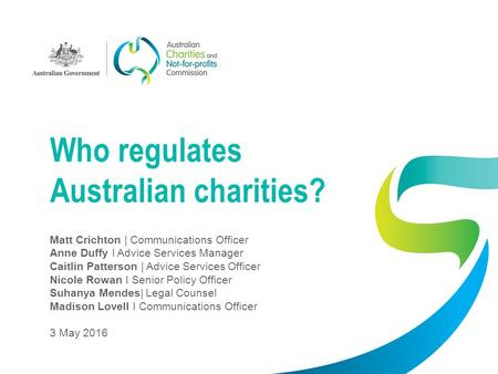 Who regulates Australian charities? Matt Crichton | Communications Officer Anne Duffy I Advice Services Manager Caitlin Patterson | Advice Services Officer.