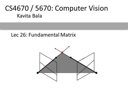 Lec 26: Fundamental Matrix CS4670 / 5670: Computer Vision Kavita Bala.