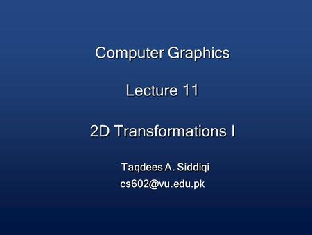 Computer Graphics Lecture 11 2D Transformations I Taqdees A. Siddiqi