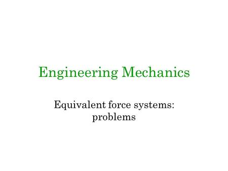 Engineering Mechanics Equivalent force systems: problems.