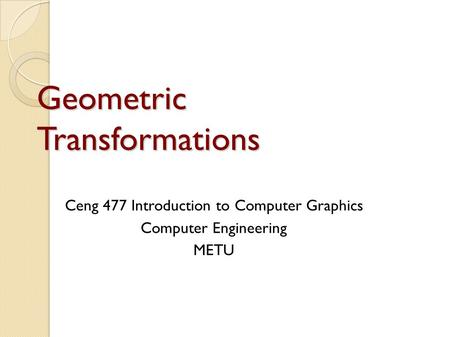 Geometric Transformations Ceng 477 Introduction to Computer Graphics Computer Engineering METU.