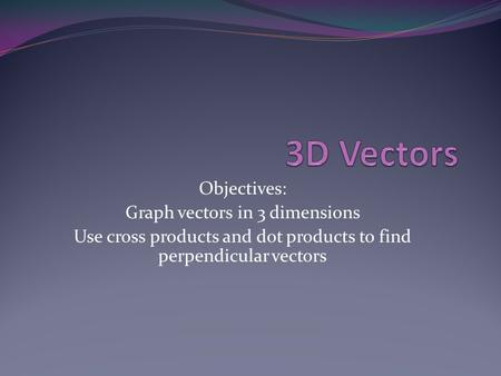 Objectives: Graph vectors in 3 dimensions Use cross products and dot products to find perpendicular vectors.
