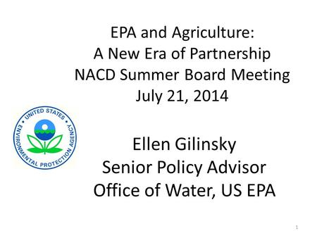 EPA and Agriculture: A New Era of Partnership NACD Summer Board Meeting July 21, 2014 1 Ellen Gilinsky Senior Policy Advisor Office of Water, US EPA.
