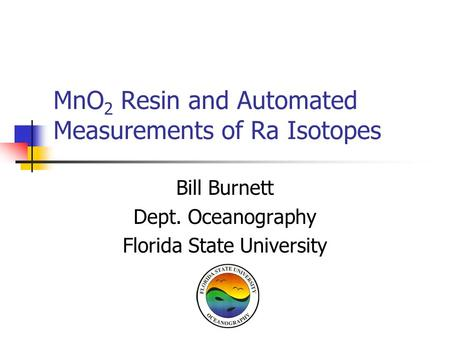 MnO 2 Resin and Automated Measurements of Ra Isotopes Bill Burnett Dept. Oceanography Florida State University.