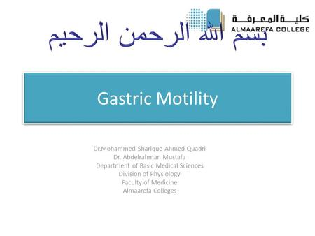 Gastric Motility Dr.Mohammed Sharique Ahmed Quadri Dr. Abdelrahman Mustafa Department of Basic Medical Sciences Division of Physiology Faculty of Medicine.