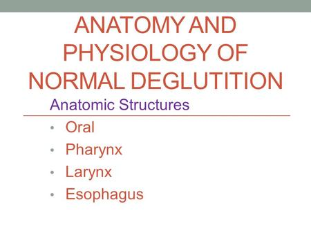 ANATOMY AND PHYSIOLOGY OF NORMAL DEGLUTITION Anatomic Structures Oral Pharynx Larynx Esophagus.