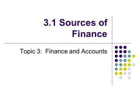 3.1 Sources of Finance Topic 3: Finance and Accounts.